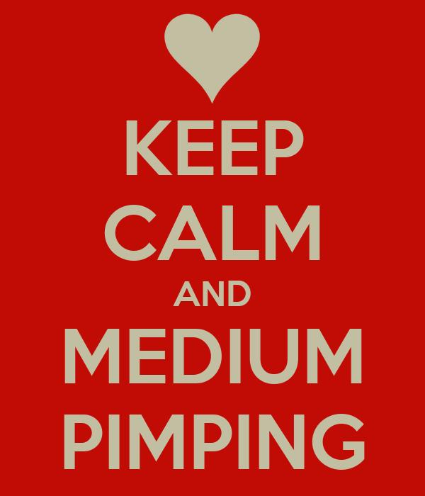 KEEP CALM AND MEDIUM PIMPING