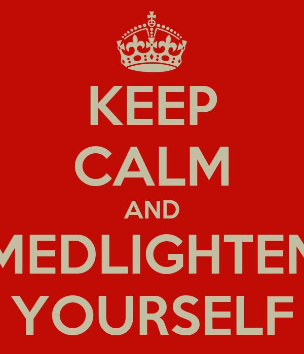 KEEP CALM AND MEDLIGHTEN YOURSELF