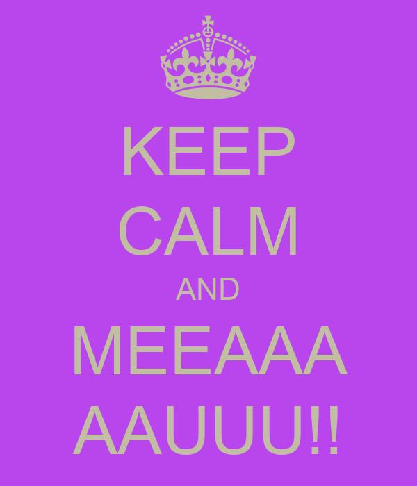 KEEP CALM AND MEEAAA AAUUU!!
