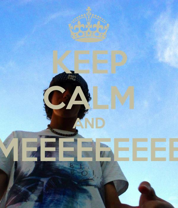 KEEP CALM AND MEEEEEEEEE