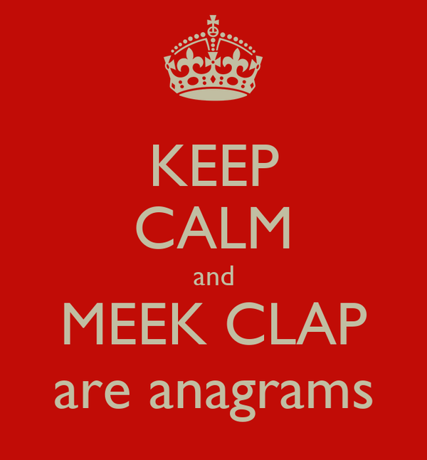 KEEP CALM and MEEK CLAP are anagrams