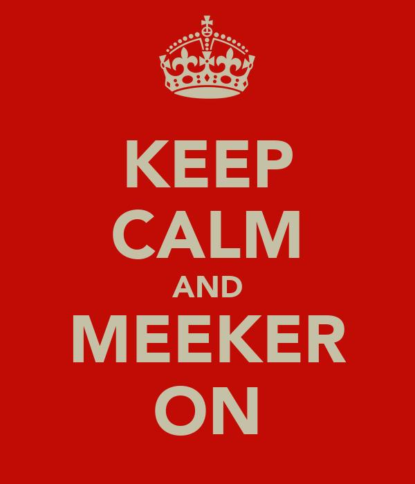 KEEP CALM AND MEEKER ON