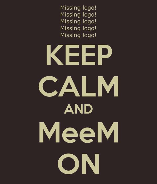 KEEP CALM AND MeeM ON