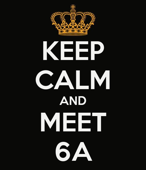 KEEP CALM AND MEET 6A