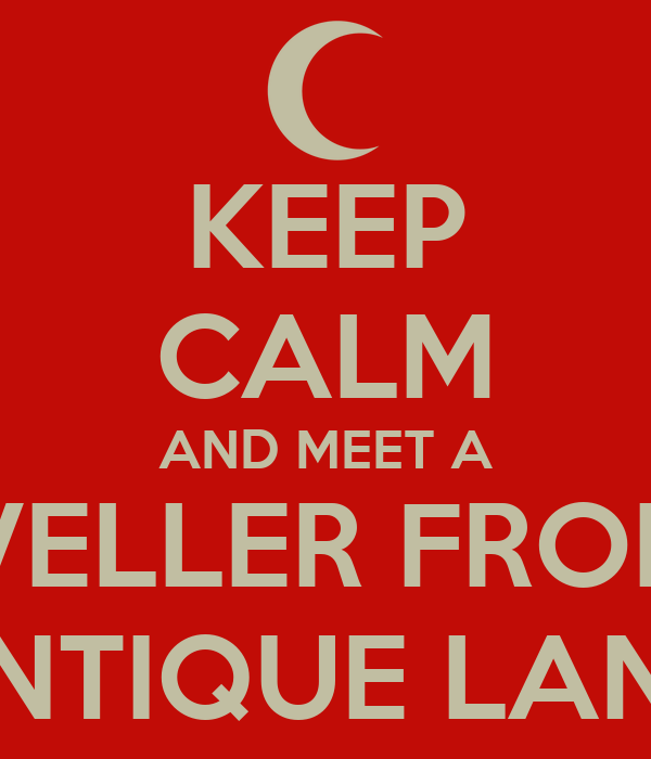 KEEP CALM AND MEET A TRAVELLER FROM AN ANTIQUE LAND