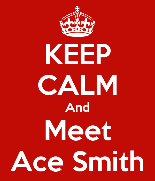 KEEP CALM And Meet Ace Smith