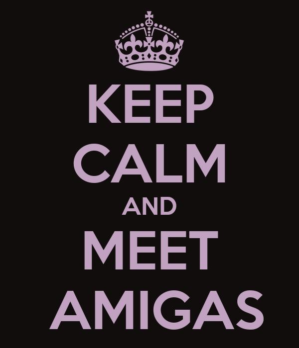 KEEP CALM AND MEET  AMIGAS