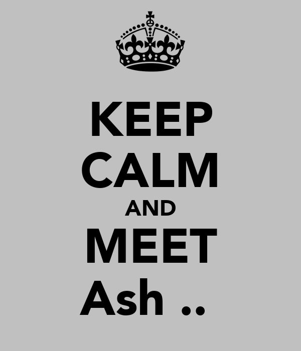 KEEP CALM AND MEET Ash ..