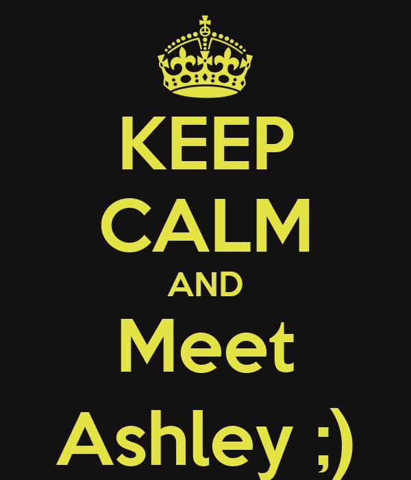 KEEP CALM AND Meet Ashley ;)