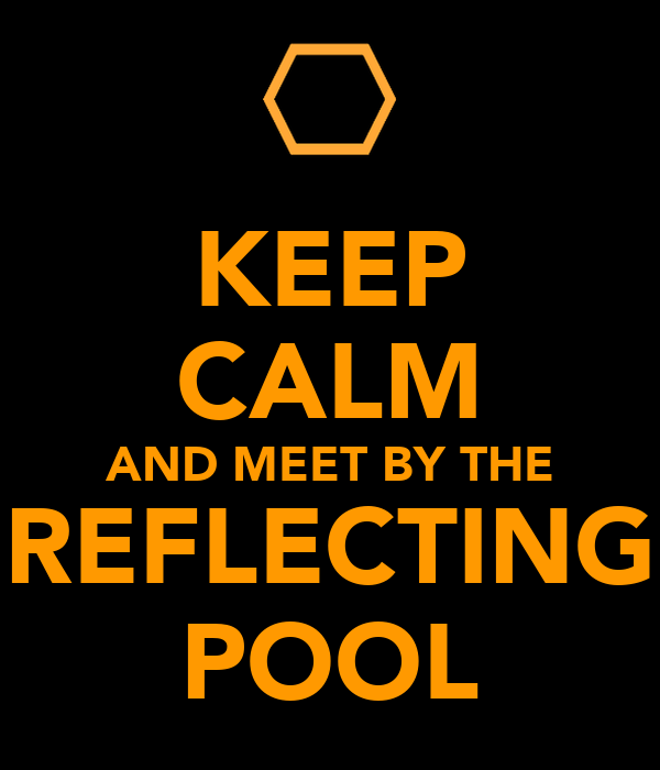 KEEP CALM AND MEET BY THE REFLECTING POOL