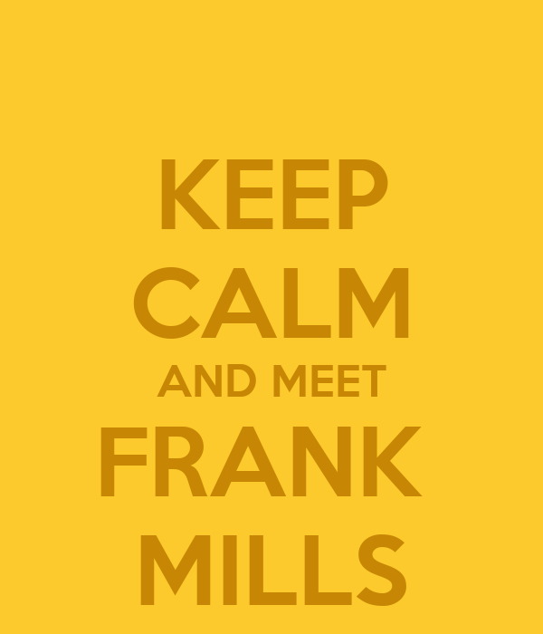 KEEP CALM AND MEET FRANK  MILLS