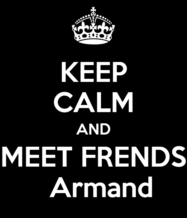 KEEP CALM AND MEET FRENDS                      Armand