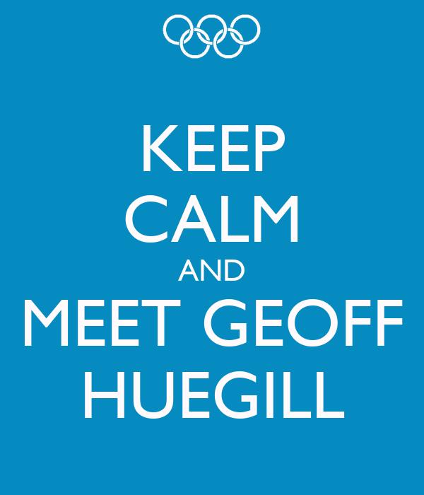 KEEP CALM AND MEET GEOFF HUEGILL