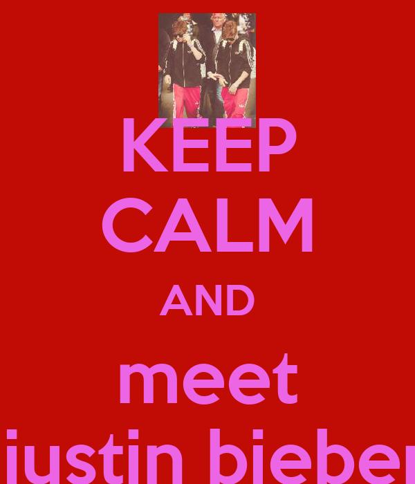 KEEP CALM AND meet  justin bieber