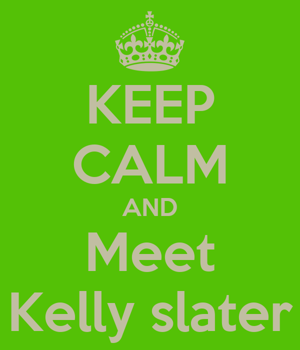 KEEP CALM AND Meet Kelly slater