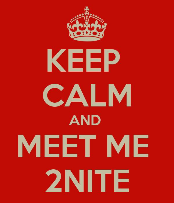 KEEP  CALM AND  MEET ME  2NITE