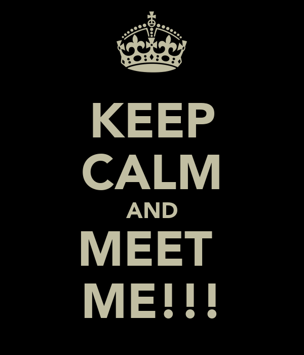 KEEP CALM AND MEET  ME!!!