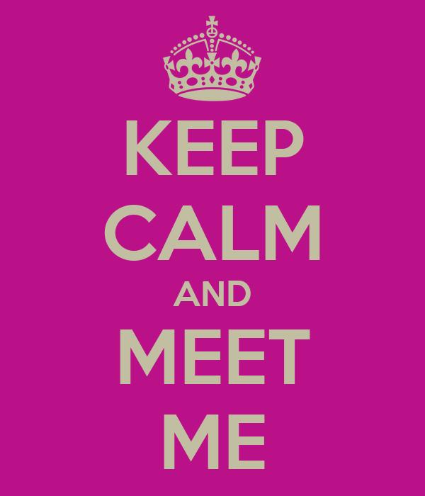 KEEP CALM AND MEET ME