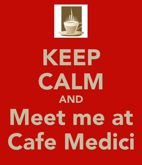 KEEP CALM AND Meet me at Cafe Medici