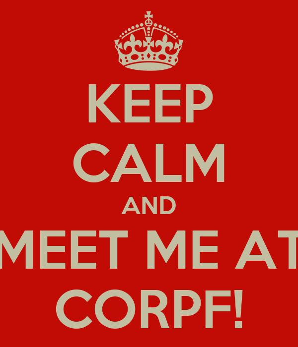 KEEP CALM AND MEET ME AT CORPF!