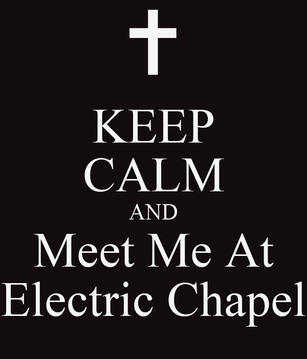 KEEP CALM AND Meet Me At Electric Chapel