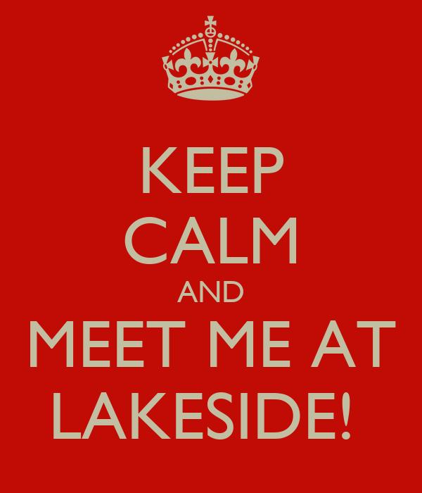 KEEP CALM AND MEET ME AT LAKESIDE!