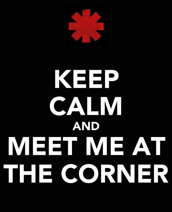 KEEP CALM AND MEET ME AT THE CORNER