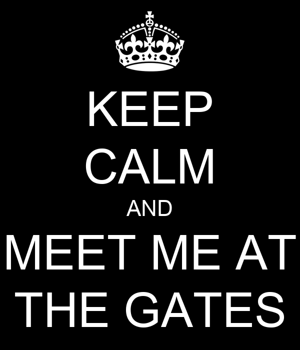 KEEP CALM AND MEET ME AT THE GATES
