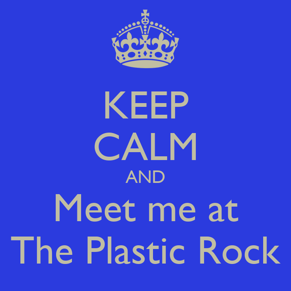 KEEP CALM AND Meet me at The Plastic Rock