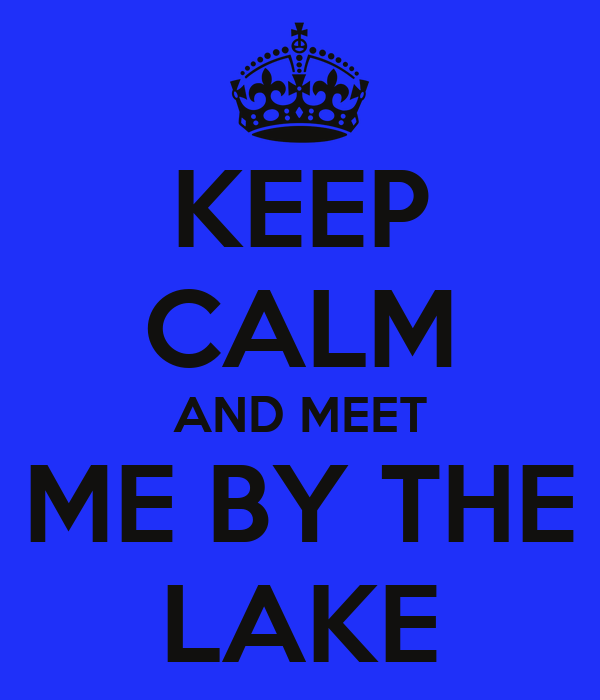 KEEP CALM AND MEET ME BY THE LAKE