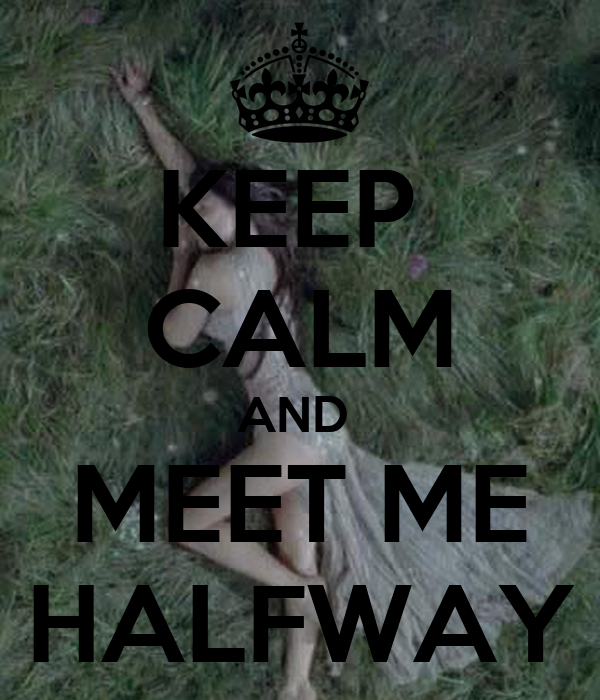 KEEP  CALM AND  MEET ME HALFWAY