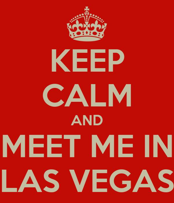 KEEP CALM AND MEET ME IN LAS VEGAS