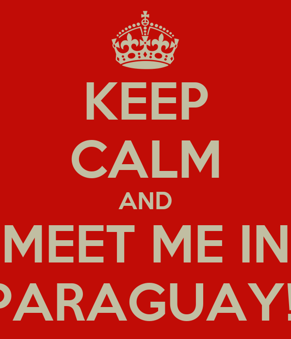 KEEP CALM AND MEET ME IN PARAGUAY!!