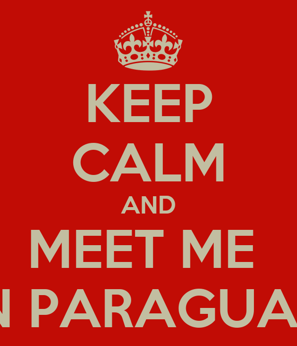 KEEP CALM AND MEET ME  IN PARAGUAY