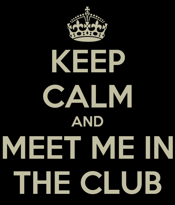 KEEP CALM AND MEET ME IN THE CLUB