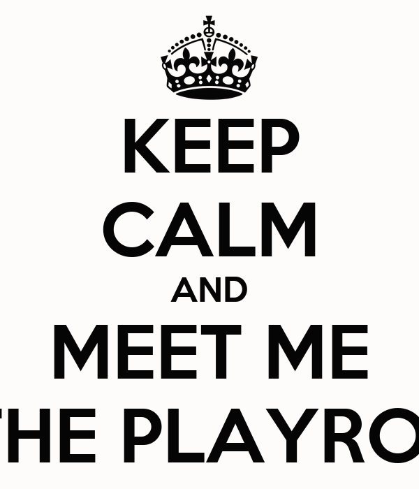 KEEP CALM AND MEET ME IN THE PLAYROOM