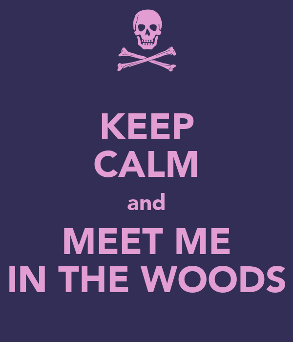 KEEP CALM and MEET ME IN THE WOODS