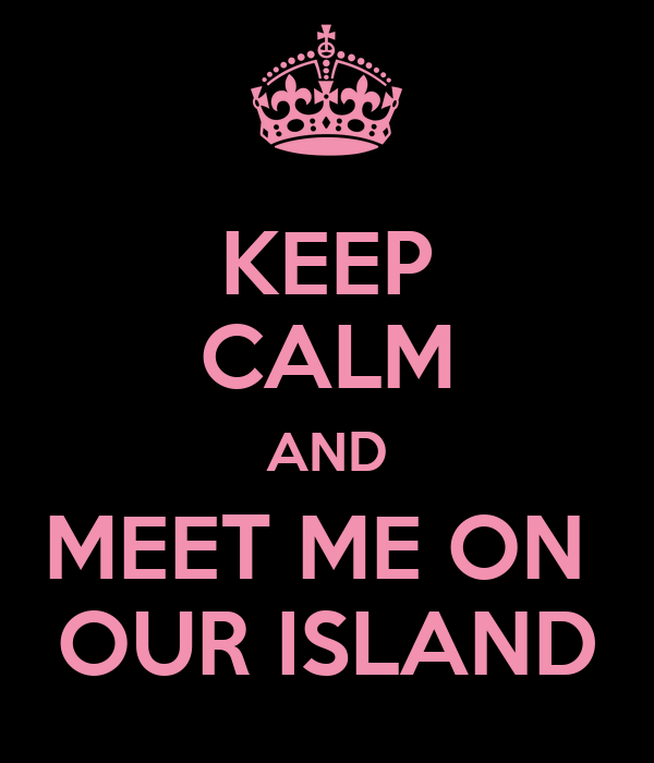 KEEP CALM AND MEET ME ON  OUR ISLAND