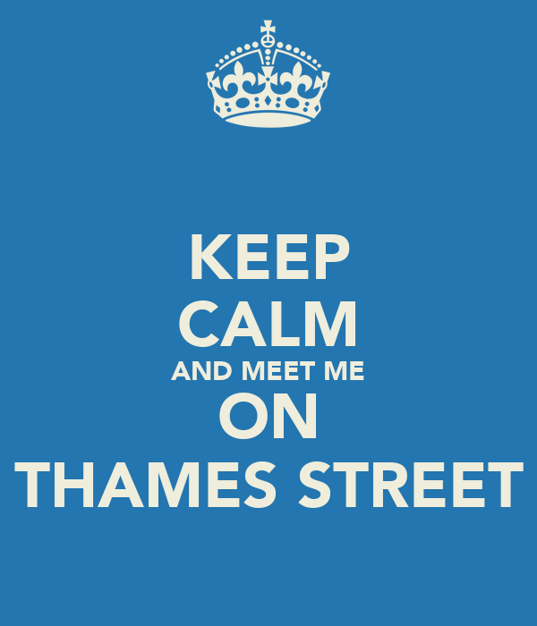KEEP CALM AND MEET ME ON THAMES STREET