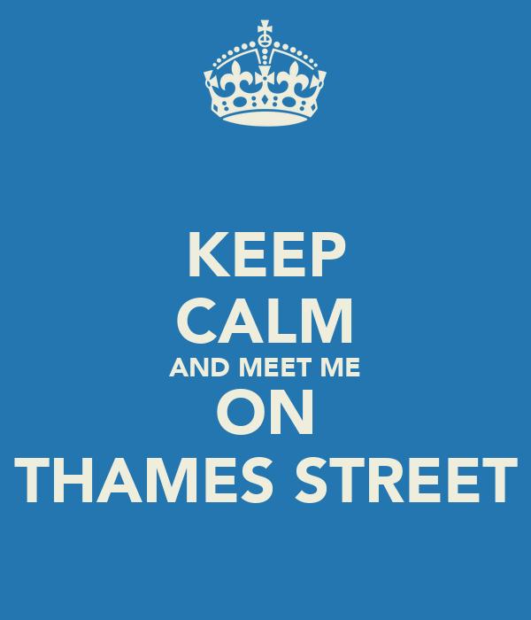 KEEP CALM AND MEET ME ON THAMES STREET