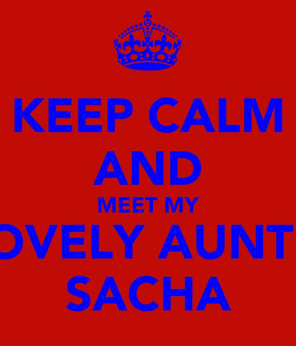KEEP CALM AND MEET MY LOVELY AUNTIE SACHA