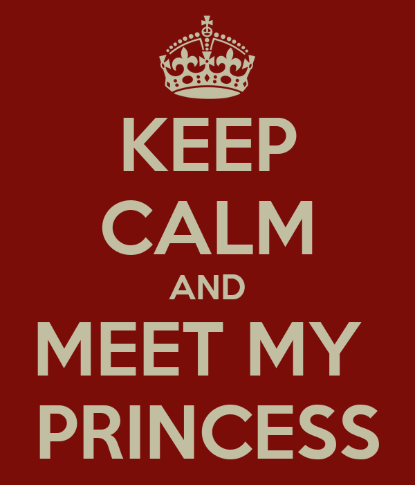 KEEP CALM AND MEET MY  PRINCESS