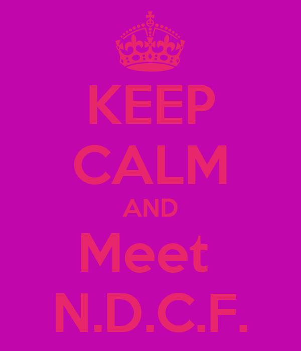 KEEP CALM AND Meet  N.D.C.F.