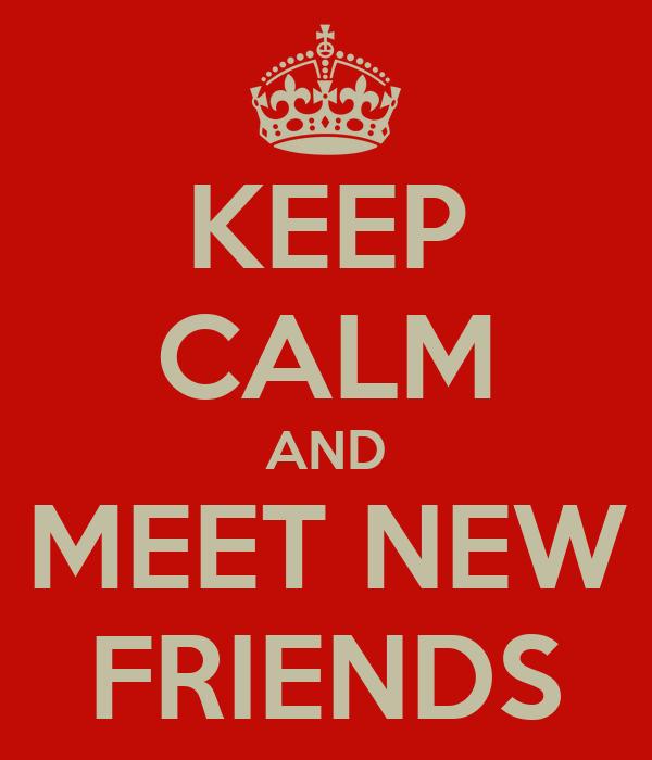 KEEP CALM AND MEET NEW FRIENDS