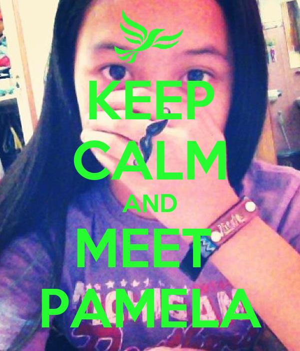 KEEP CALM AND MEET  PAMELA