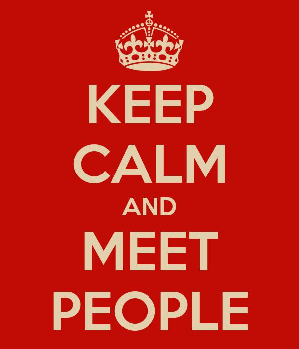 KEEP CALM AND MEET PEOPLE