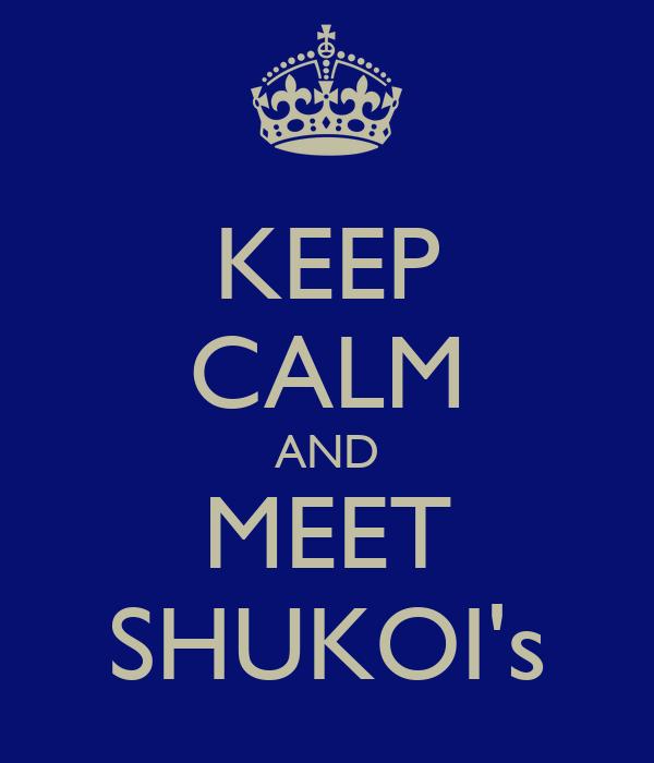 KEEP CALM AND MEET SHUKOI's