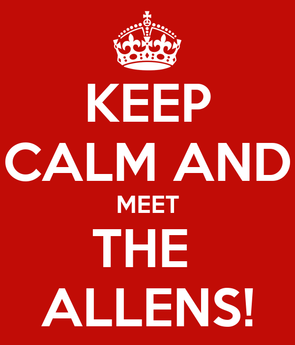 KEEP CALM AND MEET THE  ALLENS!