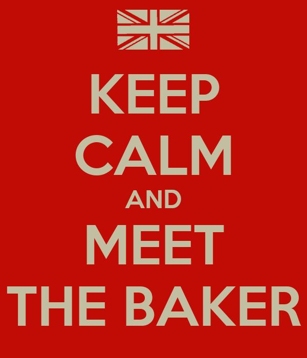 KEEP CALM AND MEET THE BAKER