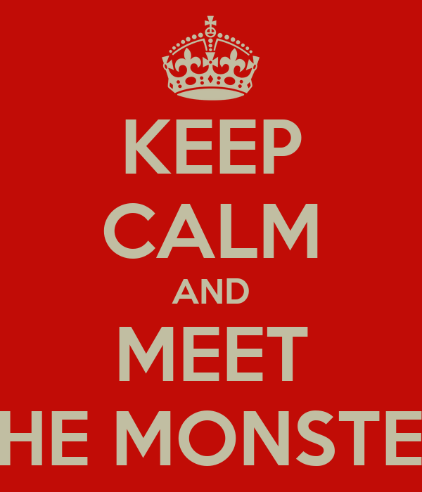 KEEP CALM AND MEET THE MONSTER